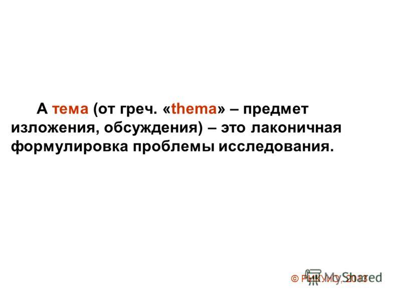 А тема (от греч. «thema» – предмет изложения, обсуждения) – это лаконичная формулировка проблемы исследования. © РИКУиО, 2013