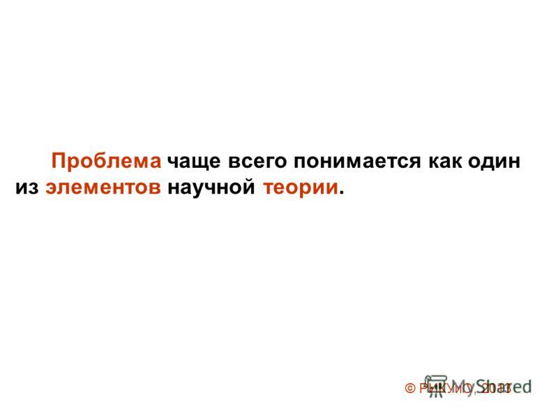 Проблема чаще всего понимается как один из элементов научной теории. © РИКУиО, 2013