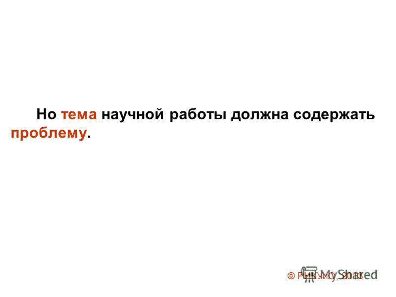 Но тема научной работы должна содержать проблему. © РИКУиО, 2013