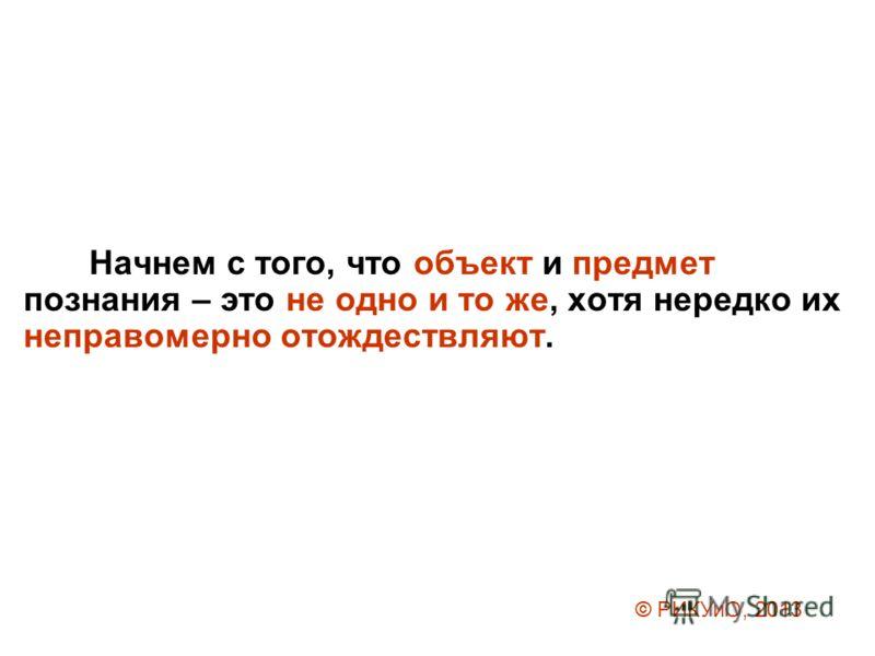 Начнем с того, что объект и предмет познания – это не одно и то же, хотя нередко их неправомерно отождествляют. © РИКУиО, 2013