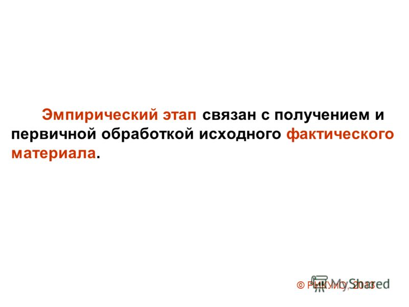 Эмпирический этап связан с получением и первичной обработкой исходного фактического материала. © РИКУиО, 2013