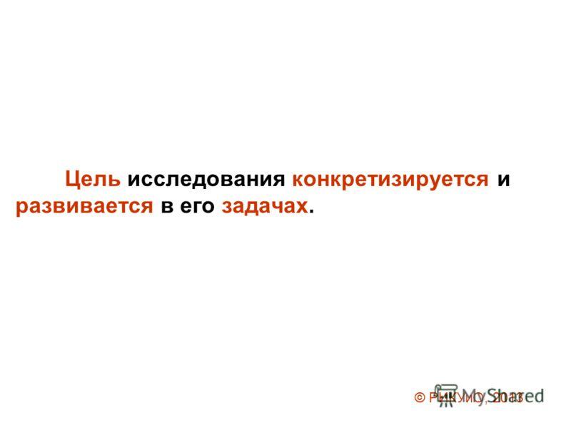 Цель исследования конкретизируется и развивается в его задачах. © РИКУиО, 2013