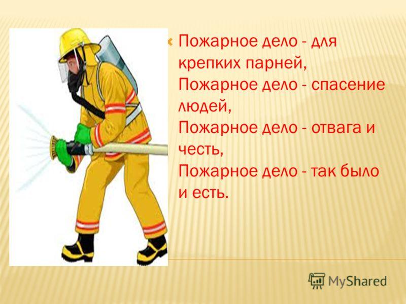 Пожарное дело - для крепких парней, Пожарное дело - спасение людей, Пожарное дело - отвага и честь, Пожарное дело - так было и есть.