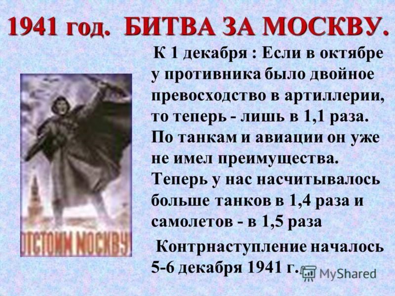 1941 год. БИТВА ЗА МОСКВУ. К 1 декабря : Если в октябре у противника было двойное превосходство в артиллерии, то теперь - лишь в 1,1 раза. По танкам и авиации он уже не имел преимущества. Теперь у нас насчитывалось больше танков в 1,4 раза и самолето