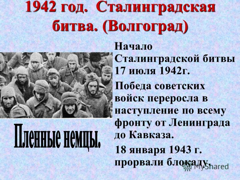 1942 год. Сталинградская битва. (Волгоград) Начало Сталинградской битвы 17 июля 1942г. Победа советских войск переросла в наступление по всему фронту от Ленинграда до Кавказа. 18 января 1943 г. прорвали блокаду.