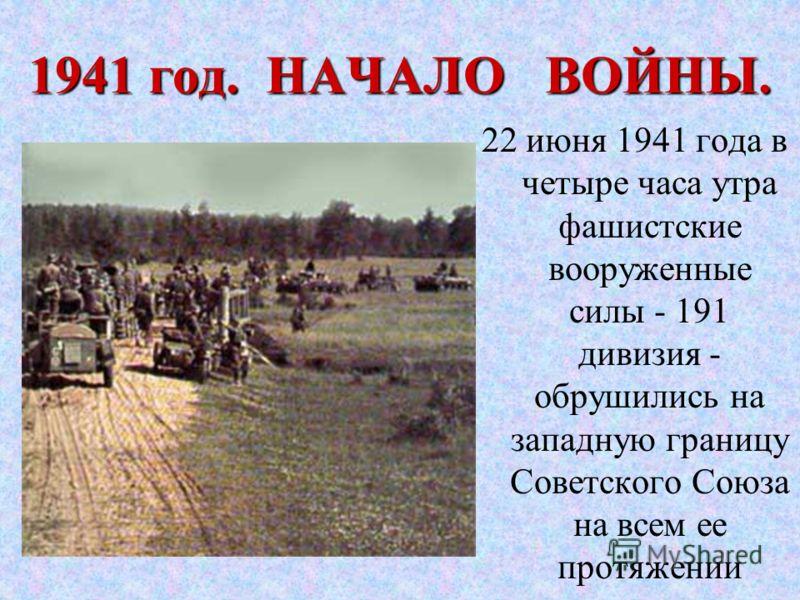 1941 год. НАЧАЛО ВОЙНЫ. 22 июня 1941 года в четыре часа утра фашистские вооруженные силы - 191 дивизия - обрушились на западную границу Советского Союза на всем ее протяжении
