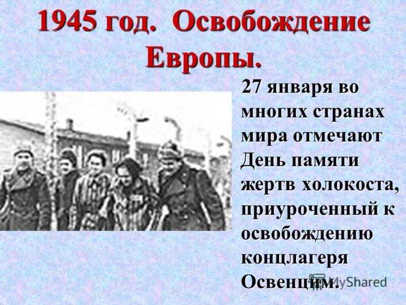 1945 год. Освобождение Европы. 27 января во многих странах мира отмечают День памяти жертв холокоста, приуроченный к освобождению концлагеря Освенцим.