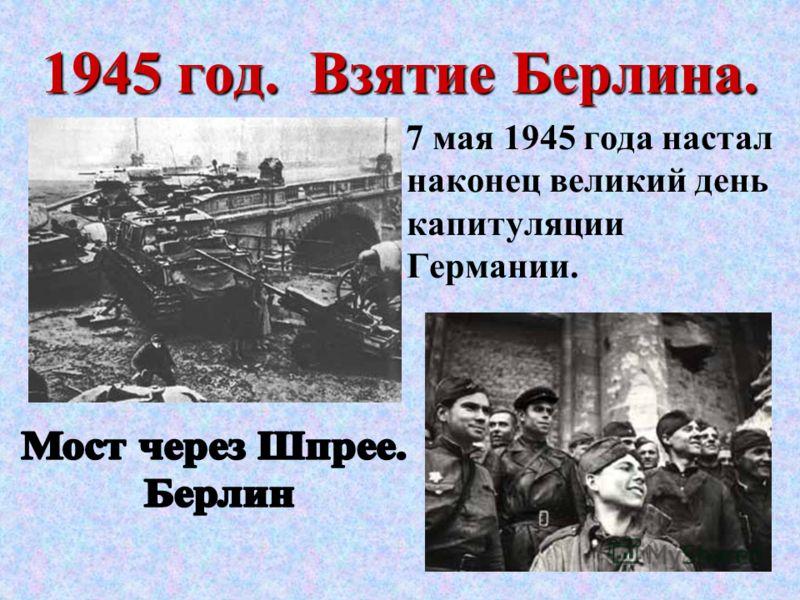 1945 год. Взятие Берлина. 7 мая 1945 года настал наконец великий день капитуляции Германии.