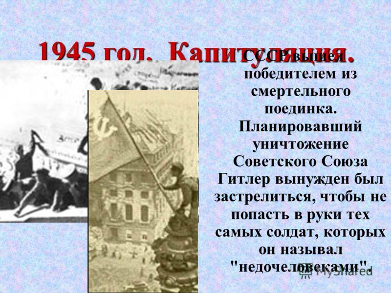 1945 год. Капитуляция. СССР вышел победителем из смертельного поединка. Планировавший уничтожение Советского Союза Гитлер вынужден был застрелиться, чтобы не попасть в руки тех самых солдат, которых он называл недочеловеками.