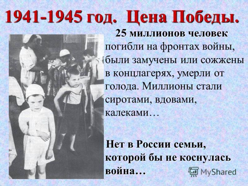 1941-1945 год. Цена Победы. 25 миллионов человек 25 миллионов человек погибли на фронтах войны, были замучены или сожжены в концлагерях, умерли от голода. Миллионы стали сиротами, вдовами, калеками… Нет в России семьи, которой бы не коснулась война…