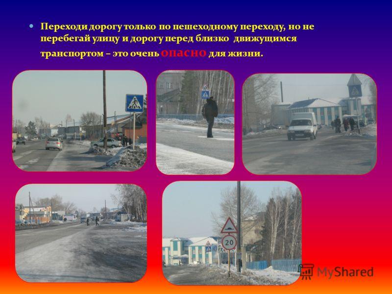 Переходи дорогу только по пешеходному переходу, но не перебегай улицу и дорогу перед близко движущимся транспортом – это очень опасно для жизни.