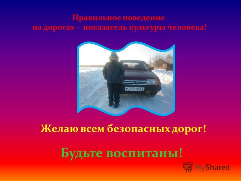 Правильное поведение на дорогах - показатель культуры человека! Желаю всем безопасных дорог! Будьте воспитаны!