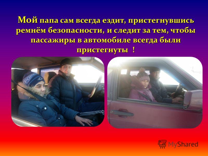 Мой папа сам всегда ездит, пристегнувшись ремнём безопасности, и следит за тем, чтобы пассажиры в автомобиле всегда были пристегнуты !