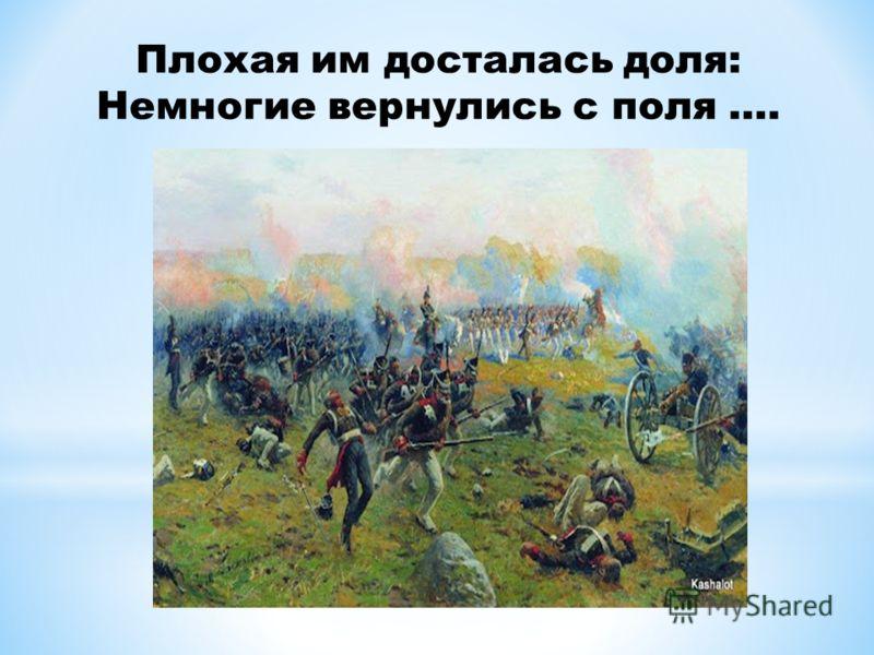 Плохая им досталась доля: Немногие вернулись с поля ….