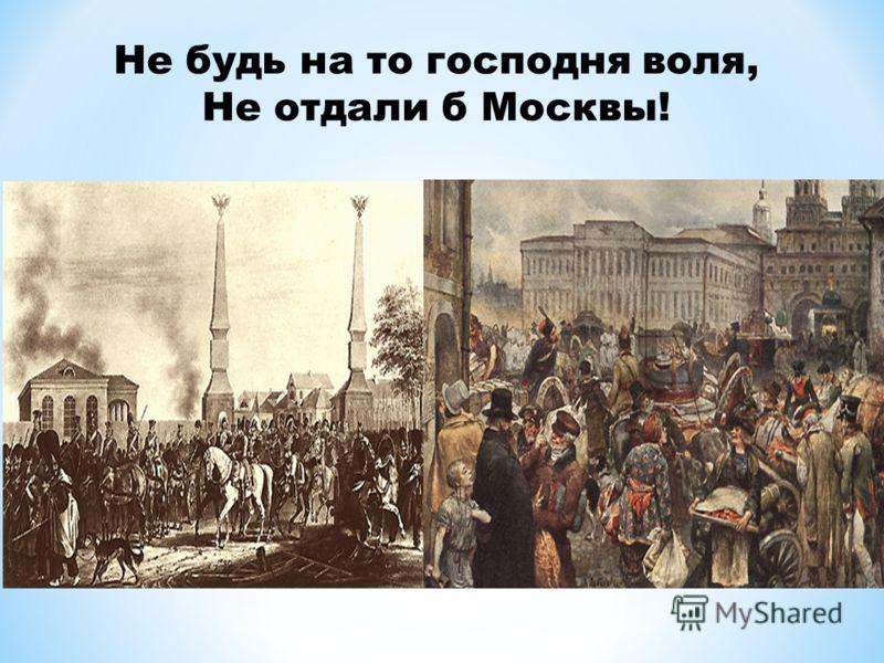 Не будь на то господня воля, Не отдали б Москвы!