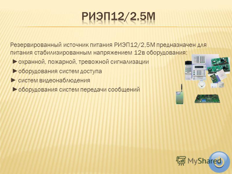 Резервированный источник питания РИЭП12/2,5М предназначен для питания стабилизированным напряжением 12в оборудования: охранной, пожарной, тревожной сигнализации оборудования систем доступа систем видеонаблюдения оборудования систем передачи сообщений