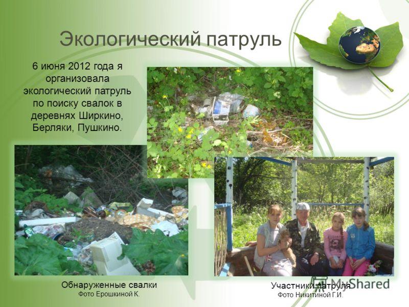 Экологический патруль Обнаруженные свалки Фото Ерошкиной К. 6 июня 2012 года я организовала экологический патруль по поиску свалок в деревнях Ширкино, Берляки, Пушкино. Участники патруля Фото Никитиной Г.И.