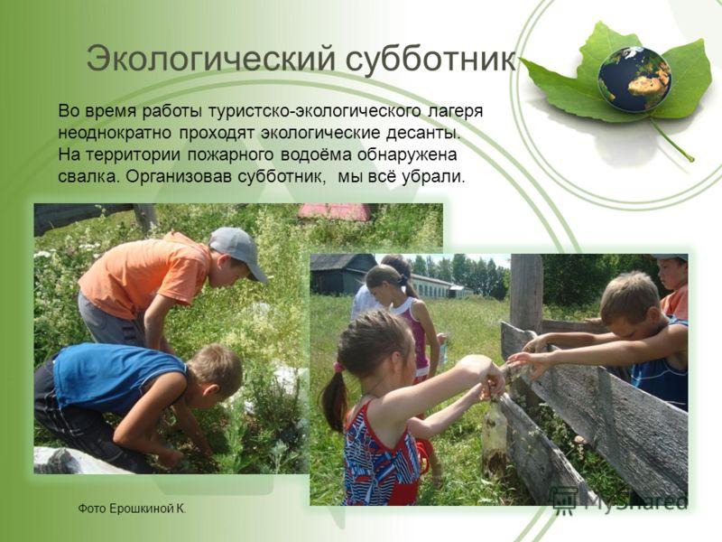 Экологический субботник Фото Ерошкиной К. Во время работы туристско-экологического лагеря неоднократно проходят экологические десанты. На территории пожарного водоёма обнаружена свалка. Организовав субботник, мы всё убрали.