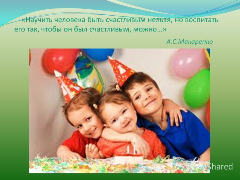 «Научить человека быть счастливым нельзя, но воспитать его так, чтобы он был счастливым, можно…» А.С.Макаренко