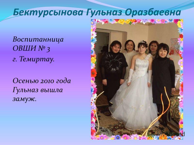 Бектурсынова Гульназ Оразбаевна Воспитанница ОВШИ 3 г. Темиртау. Осенью 2010 года Гульназ вышла замуж.