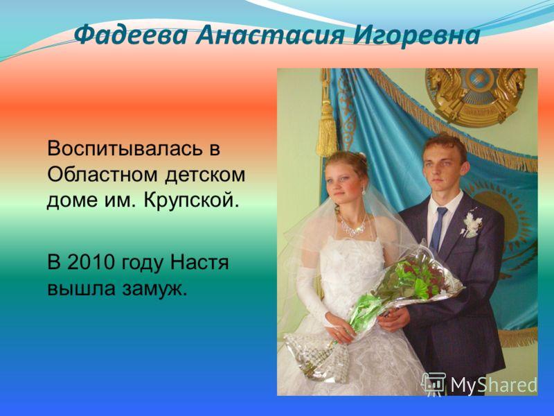 Фадеева Анастасия Игоревна Воспитывалась в Областном детском доме им. Крупской. В 2010 году Настя вышла замуж.