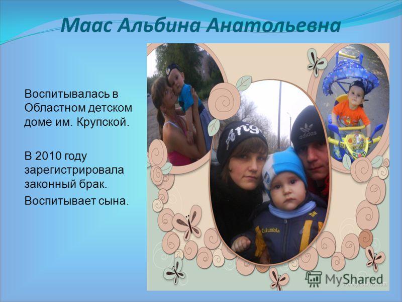 Маас Альбина Анатольевна Воспитывалась в Областном детском доме им. Крупской. В 2010 году зарегистрировала законный брак. Воспитывает сына.
