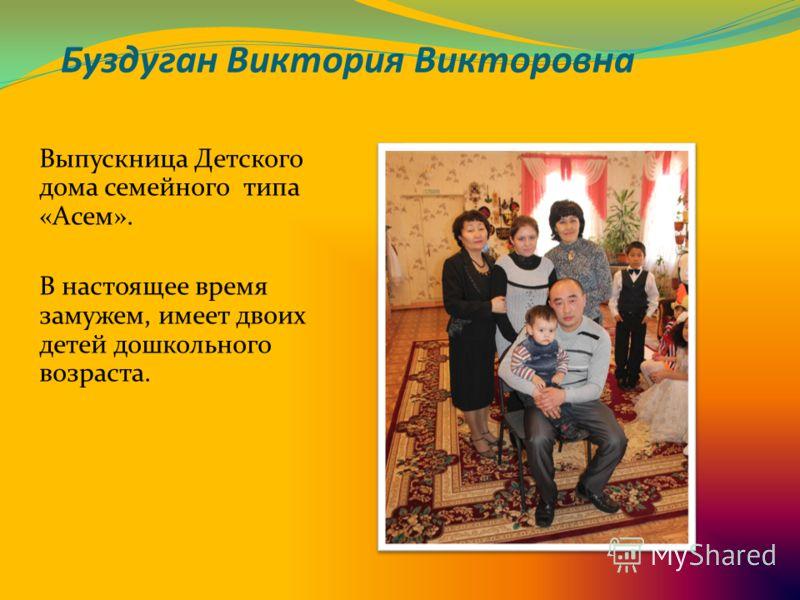 Буздуган Виктория Викторовна Выпускница Детского дома семейного типа «Асем». В настоящее время замужем, имеет двоих детей дошкольного возраста.