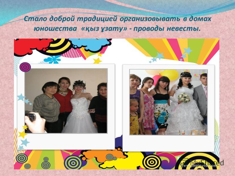 Стало доброй традицией организовывать в домах юношества «қыз ұзату» - проводы невесты.