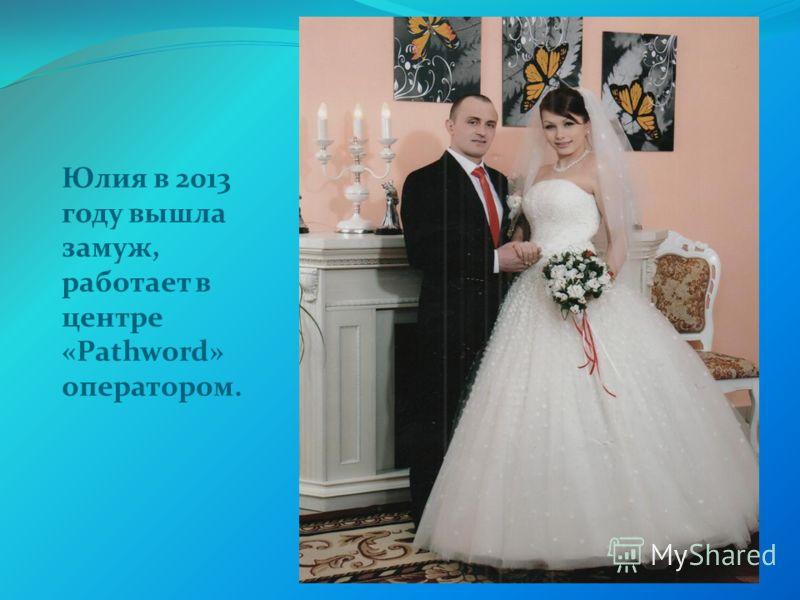Юлия в 2013 году вышла замуж, работает в центре «Pathword» оператором.