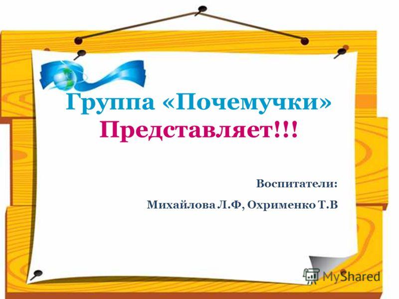 Группа «Почемучки» Представляет!!! Воспитатели: Михайлова Л.Ф, Охрименко Т.В