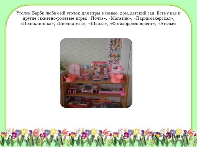 Уголок Барби любимый уголок для игры в семью, дом, детский сад. Есть у нас и другие сюжетно-ролевые игры: «Почта», «Магазин», «Парикмахерская», «Поликлиника», «Библиотека», «Школа», «Фотокорреспондент», «Ателье»