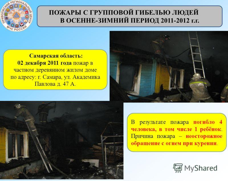 Самарская область: 02 декабря 2011 года пожар в частном деревянном жилом доме по адресу: г. Самара, ул. Академика Павлова д. 47 А. В результате пожара погибло 4 человека, в том числе 1 ребёнок. Причина пожара – неосторожное обращение с огнем при куре