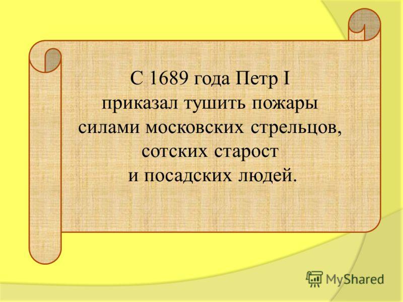С 1689 года Петр I приказал тушить пожары силами московских стрельцов, сотских старост и посадских людей.