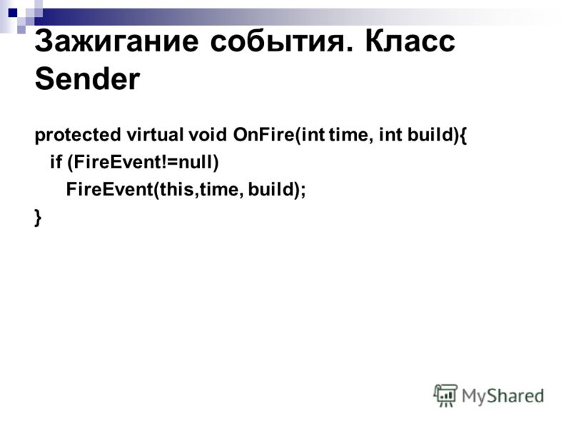 Зажигание события. Класс Sender protected virtual void OnFire(int time, int build){ if (FireEvent!=null) FireEvent(this,time, build); }