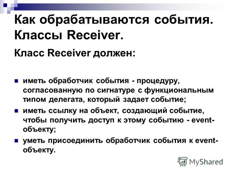 Как обрабатываются события. Классы Receiver. Класс Receiver должен: иметь обработчик события - процедуру, согласованную по сигнатуре с функциональным типом делегата, который задает событие; иметь ссылку на объект, создающий событие, чтобы получить до