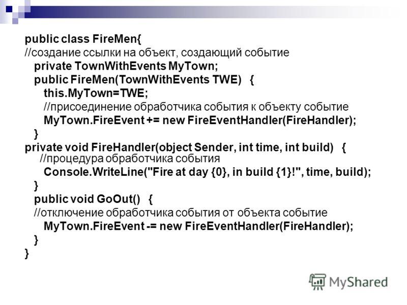 public class FireMen{ //создание ссылки на объект, создающий событие private TownWithEvents MyTown; public FireMen(TownWithEvents TWE) { this.MyTown=TWE; //присоединение обработчика события к объекту событие MyTown.FireEvent += new FireEventHandler(F