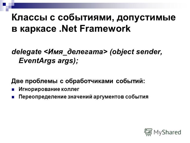 Классы с событиями, допустимые в каркасе.Net Framework delegate (object sender, EventArgs args); Две проблемы с обработчиками событий: Игнорирование коллег Переопределение значений аргументов события