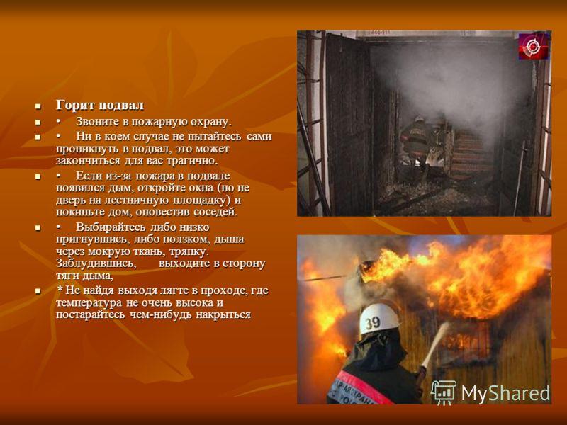 Горит подвал Горит подвал Звоните в пожарную охрану. Звоните в пожарную охрану. Ни в коем случае не пытайтесь сами проникнуть в подвал, это может закончиться для вас трагично. Ни в коем случае не пытайтесь сами проникнуть в подвал, это может закончит