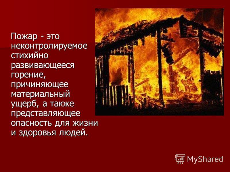 Пожар - это неконтролируемое стихийно развивающееся горение, причиняющее материальный ущерб, а также представляющее опасность для жизни и здоровья людей. Пожар - это неконтролируемое стихийно развивающееся горение, причиняющее материальный ущерб, а т