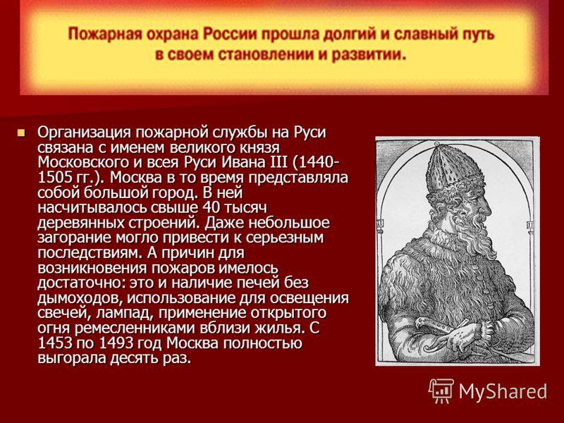 Организация пожарной службы на Руси связана с именем великого князя Московского и всея Руси Ивана III (1440- 1505 гг.). Москва в то время представляла собой большой город. В ней насчитывалось свыше 40 тысяч деревянных строений. Даже небольшое загоран