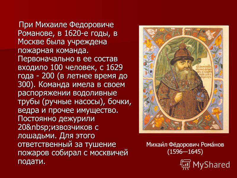 При Михаиле Федоровиче Романове, в 1620-е годы, в Москве была учреждена пожарная команда. Первоначально в ее состав входило 100 человек, с 1629 года - 200 (в летнее время до 300). Команда имела в своем распоряжении водоливные трубы (ручные насосы), б