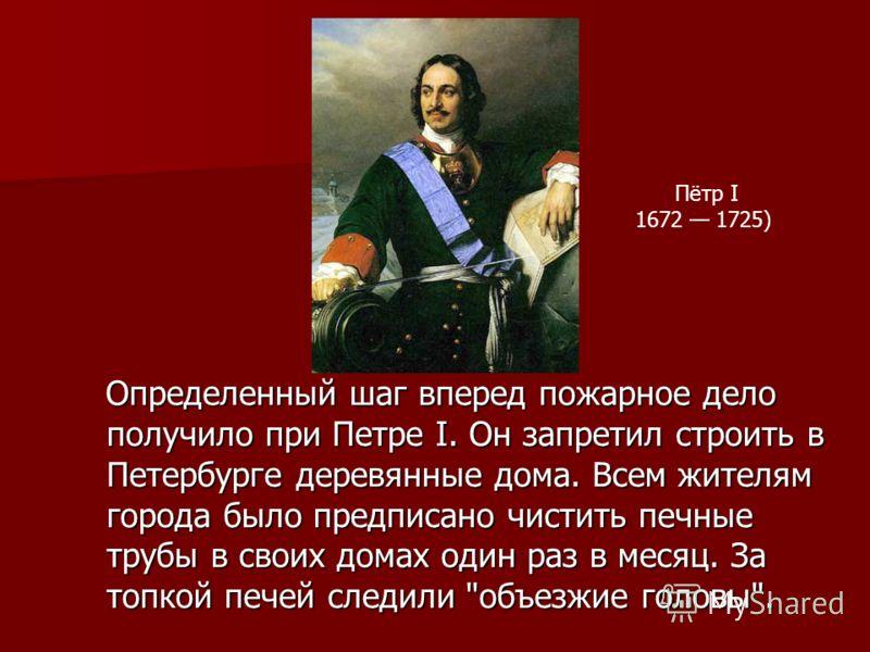 Определенный шаг вперед пожарное дело получило при Петре I. Он запретил строить в Петербурге деревянные дома. Всем жителям города было предписано чистить печные трубы в своих домах один раз в месяц. За топкой печей следили