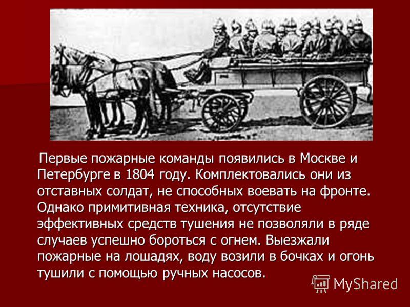 Первые пожарные команды появились в Москве и Петербурге в 1804 году. Комплектовались они из отставных солдат, не способных воевать на фронте. Однако примитивная техника, отсутствие эффективных средств тушения не позволяли в ряде случаев успешно борот