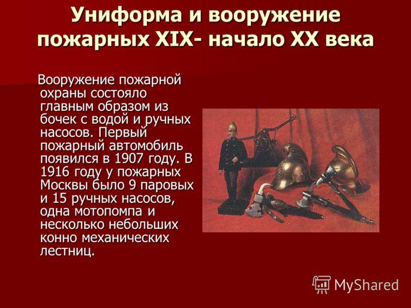 Униформа и вооружение пожарных XIX- начало XX века Вооружение пожарной охраны состояло главным образом из бочек с водой и ручных насосов. Первый пожарный автомобиль появился в 1907 году. В 1916 году у пожарных Москвы было 9 паровых и 15 ручных насосо