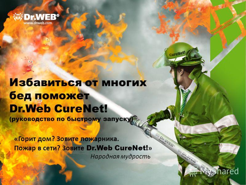 Избавиться от многих бед поможет Dr.Web CureNet! (руководство по быстрому запуску) «Горит дом? Зовите пожарника. Пожар в сети? Зовите Dr.Web CureNet! » Народная мудрость