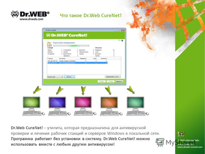 Что такое Dr.Web CureNet! Dr.Web CureNet! – утилита, которая предназначена для антивирусной проверки и лечения рабочих станций и серверов Windows в локальной сети. Программа работает без установки в систему. Dr.Web CureNet! можно использовать вместе