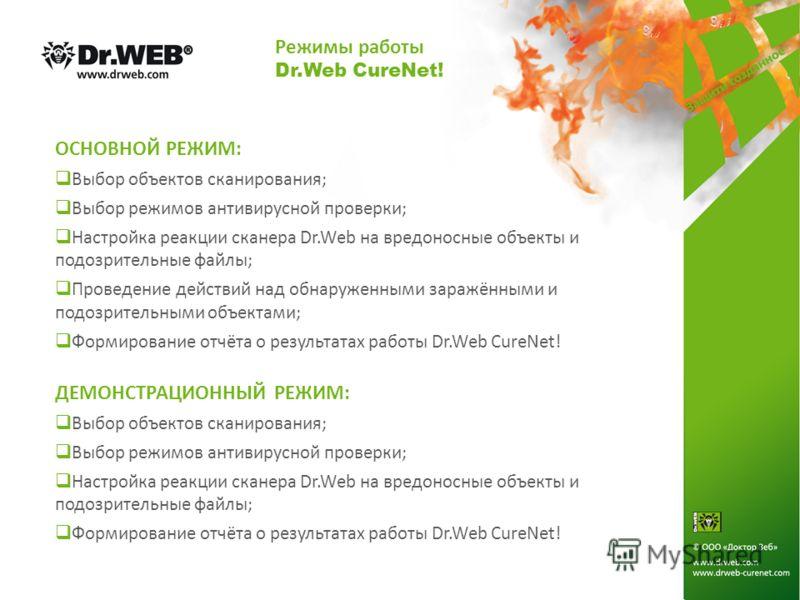 Режимы работы Dr.Web CureNet! ОСНОВНОЙ РЕЖИМ: Выбор объектов сканирования; Выбор режимов антивирусной проверки; Настройка реакции сканера Dr.Web на вредоносные объекты и подозрительные файлы; Проведение действий над обнаруженными заражёнными и подозр