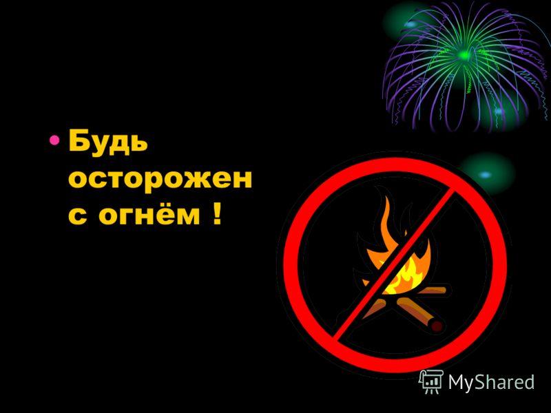 Будь осторожен с огнём !