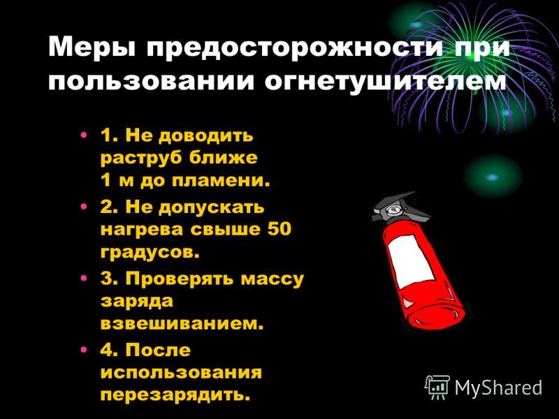 Меры предосторожности при пользовании огнетушителем 1. Не доводить раструб ближе 1 м до пламени. 2. Не допускать нагрева свыше 50 градусов. 3. Проверять массу заряда взвешиванием. 4. После использования перезарядить.