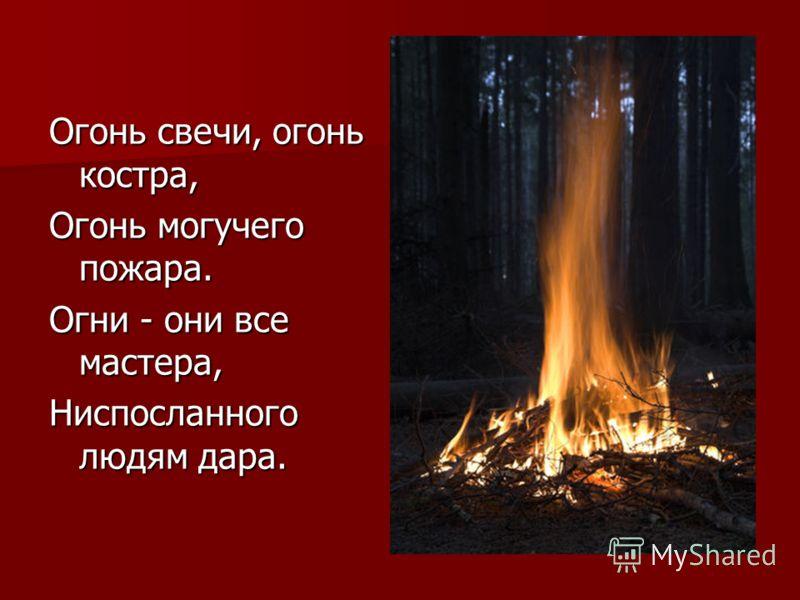 Огонь свечи, огонь костра, Огонь могучего пожара. Огни - они все мастера, Ниспосланного людям дара.